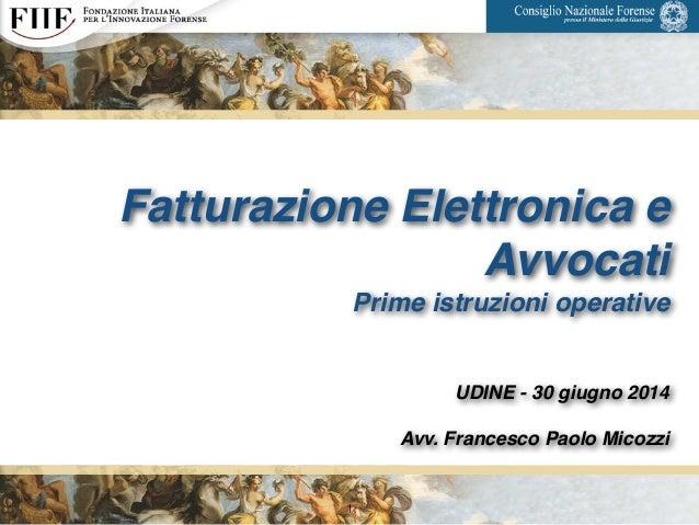 Fatturazione Elettronica e Avvocati! Prime istruzioni operative! ! ! UDINE - 30 giugno 2014! ! Avv. Francesco Paolo Micozz...
