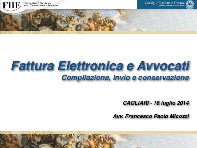Fattura Elettronica e Avvocati! Compilazione, invio e conservazione! ! ! CAGLIARI - 18 luglio 2014! ! Avv. Francesco Paolo...