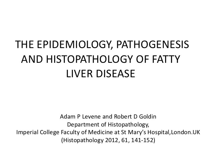 THE EPIDEMIOLOGY, PATHOGENESIS AND HISTOPATHOLOGY OF FATTY         LIVER DISEASE                Adam P Levene and Robert D...