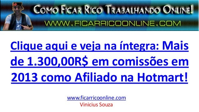 Clique aqui e veja na íntegra: Mais de 1.300,00R$ em comissões em 2013 como Afiliado na Hotmart! www.ficarricoonline.com V...