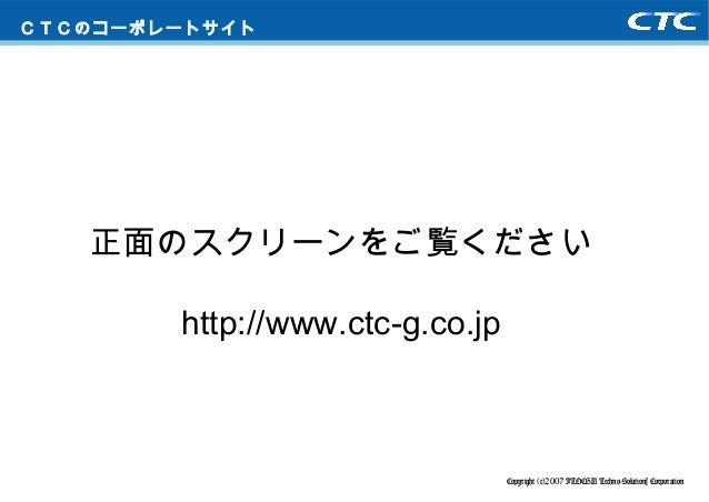 Copyright (c)2007 ITOCHU Techno-Solutions Corporation CTCのコーポレートサイト 正面のスクリーンをご覧ください http://www.ctc-g.co.jp
