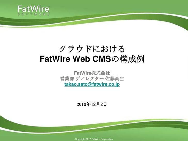 クラウドにおけるFatWire Web CMSの構成例        FatWire株式会社   営業部 ディレクター 佐藤高生    takao.sato@fatwire.co.jp         2010年12月2日        Cop...