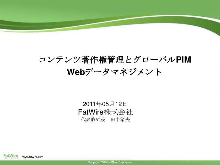 コンテンツ著作権管理とグローバルPIM<br />Webデータマネジメント<br />The FatWire Content Integration Platform<br />2011年05月12日<br />FatWire株式会社<br /...
