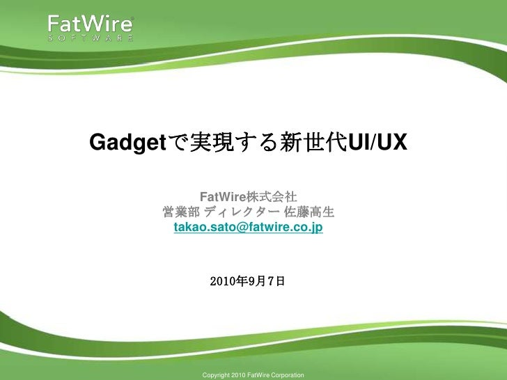 Gadgetで実現する新世代UI/UX           FatWire株式会社     営業部 ディレクター 佐藤高生      takao.sato@fatwire.co.jp               2010年9月7日       ...