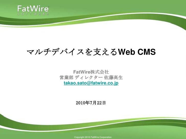 マルチデバイスを支えるWeb CMS           FatWire株式会社     営業部 ディレクター 佐藤高生      takao.sato@fatwire.co.jp              2010年7月22日        ...