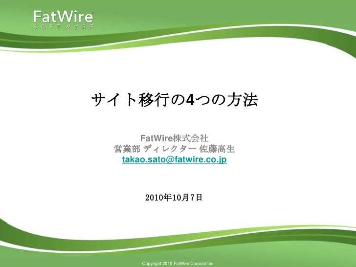 サイト移行の4つの方法        FatWire株式会社  営業部 ディレクター 佐藤高生   takao.sato@fatwire.co.jp           2010年10月7日           Copyright 2010 F...