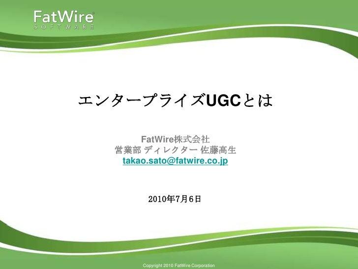エンタープライズUGCとは<br />FatWire株式会社営業部 ディレクター 佐藤高生takao.sato@fatwire.co.jp<br />2010年7月6日<br />