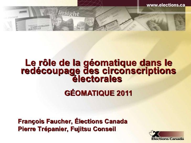Le rôle de la géomatique dans le redécoupage des circonscriptions électorales   GÉOMATIQUE 2011 François Faucher, Élection...