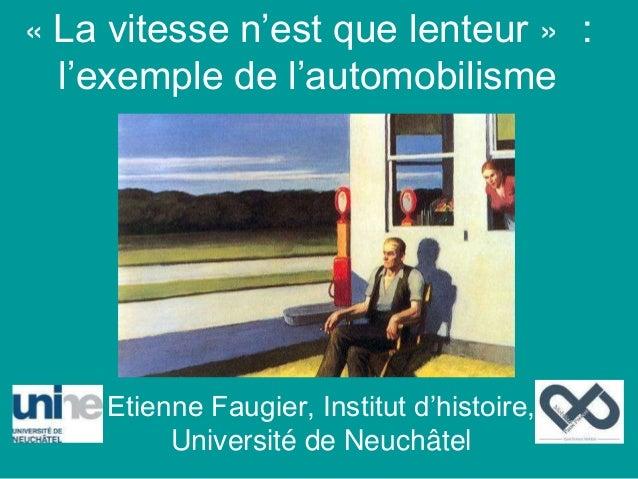 « La vitesse n'est que lenteur » : l'exemple de l'automobilisme Etienne Faugier, Institut d'histoire, Université de Neuchâ...