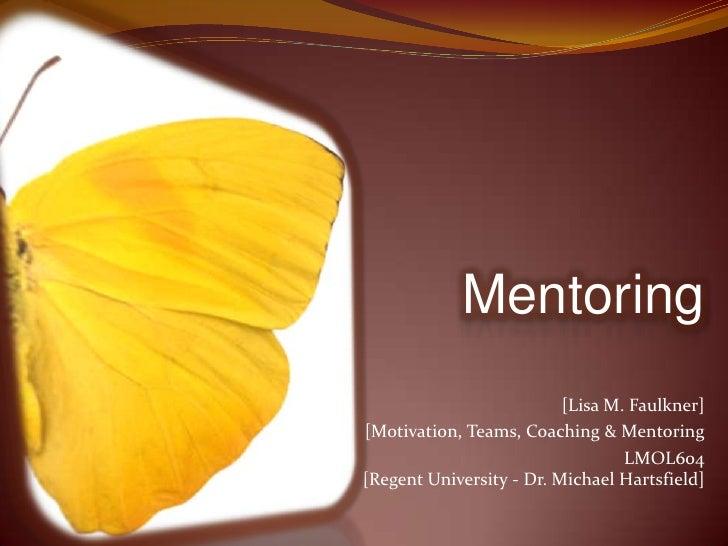 Mentoring<br />[Lisa M. Faulkner]<br />[Motivation, Teams, Coaching & Mentoring  <br />LMOL604[Regent University - Dr. Mic...