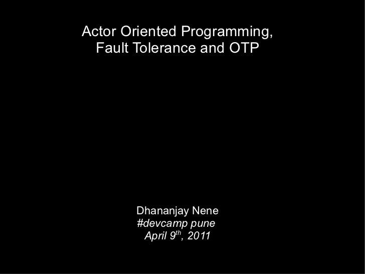 Actor Oriented Programming, Fault Tolerance and OTP Dhananjay Nene #devcamp pune  April 9 th , 2011