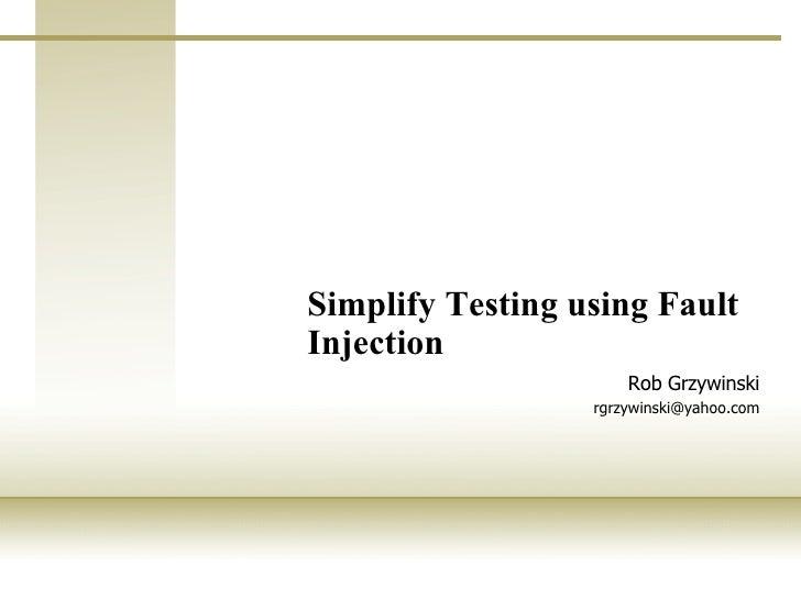 Simplify Testing using Fault Injection   Rob Grzywinski [email_address]