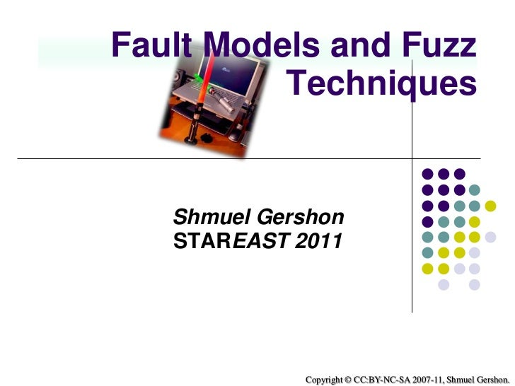 Fault Models and Fuzz Techniques<br />Shmuel Gershon<br />STAREAST 2011<br />Copyright © CC:BY-NC-SA 2007-11, Shmuel Gersh...