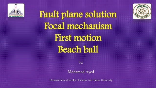 Fault plane solution Focal mechanism First motion Beach ball by: Mohamed Ayed Demonstrator at faculty of science Ain Shams...