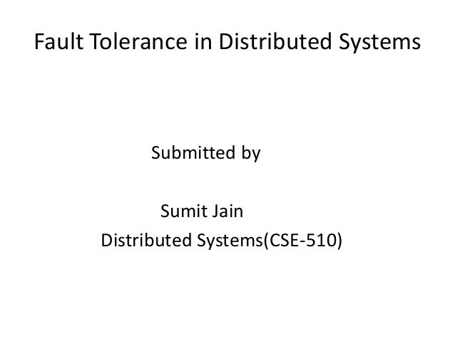 Fault Tolerance in Distributed Systems Submitted by Sumit Jain Distributed Systems(CSE-510)