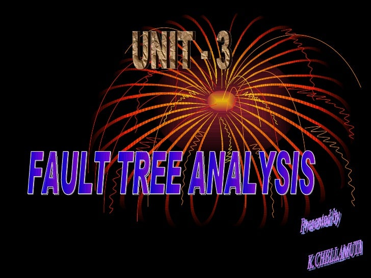 Presented by K.CHELLAMUTHU  FAULT TREE ANALYSIS UNIT - 3