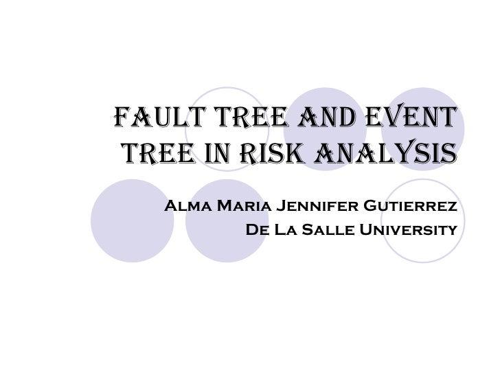 FAULT TREE AND EVENT TREE IN RISK ANALYSIS Alma Maria Jennifer Gutierrez De La Salle University