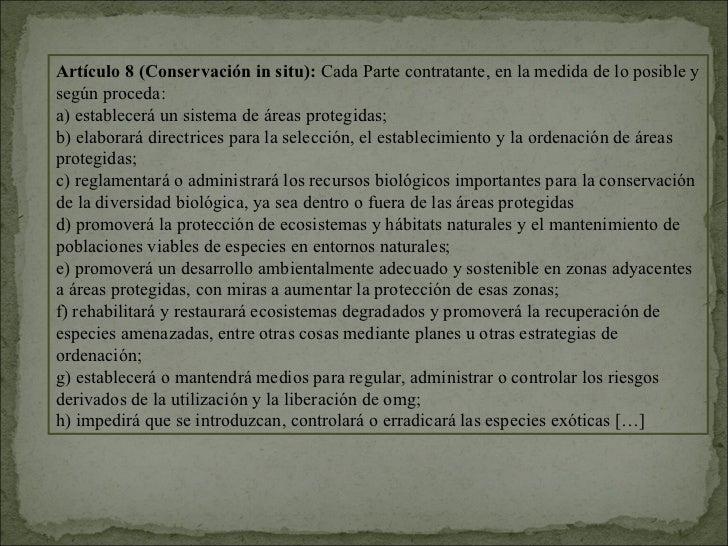 Artículo 8 (Conservación in situ): Cada Parte contratante, en la medida de lo posible ysegún proceda:a) establecerá un sis...