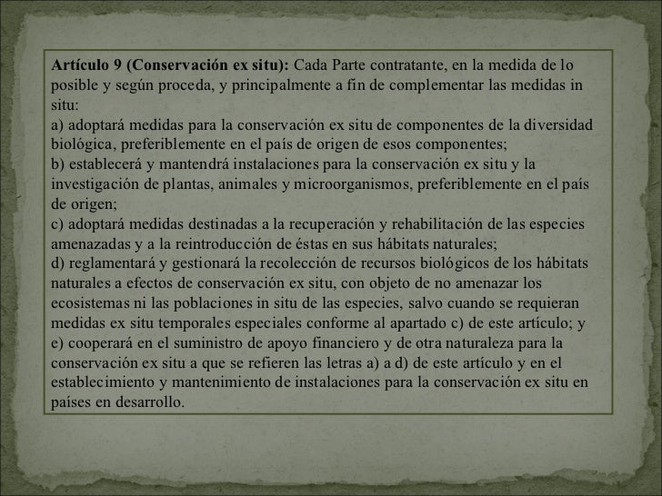 Artículo 9 (Conservación ex situ): Cada Parte contratante, en la medida de loposible y según proceda, y principalmente a f...
