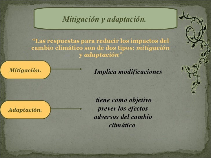 """Mitigación y adaptación.       """"Las respuestas para reducir los impactos del       cambio climático son de dos tipos: miti..."""