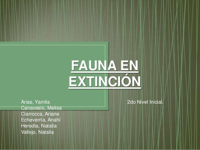 FAUNA EN EXTINCIÓN Arias, Yamila Canavesio, Melisa Ciarrocca, Ariane Echeverría, Anahí Heredia, Natalia Vallejo, Natalia  ...