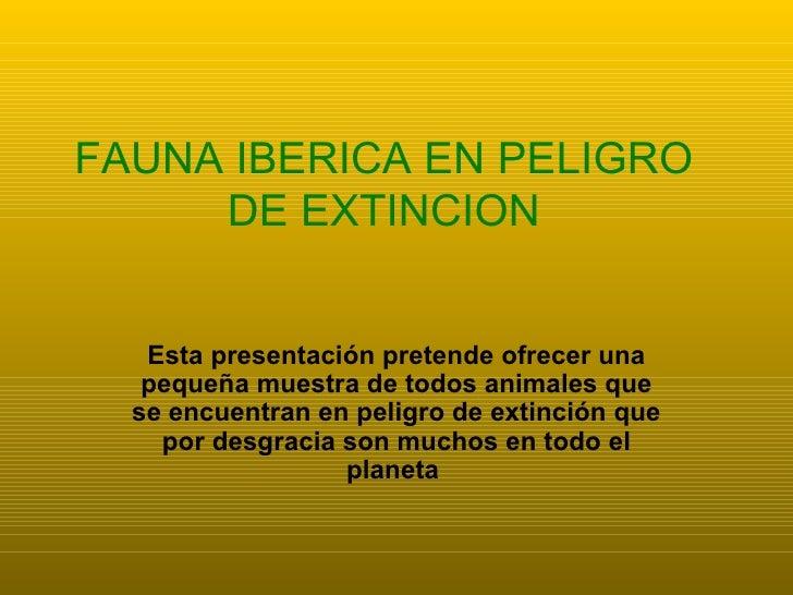 Esta presentación pretende ofrecer una pequeña muestra de todos animales que se encuentran en peligro de extinción que por...