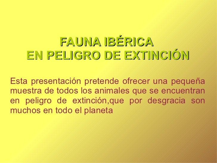 FAUNA IBÉRICA  EN PELIGRO DE EXTINCIÓN Esta presentación pretende ofrecer una pequeña muestra de todos los animales que se...