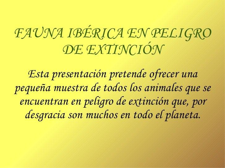 FAUNA IBÉRICA EN PELIGRO DE EXTINCIÓN Esta presentación pretende ofrecer una pequeña muestra de todos los animales que se ...