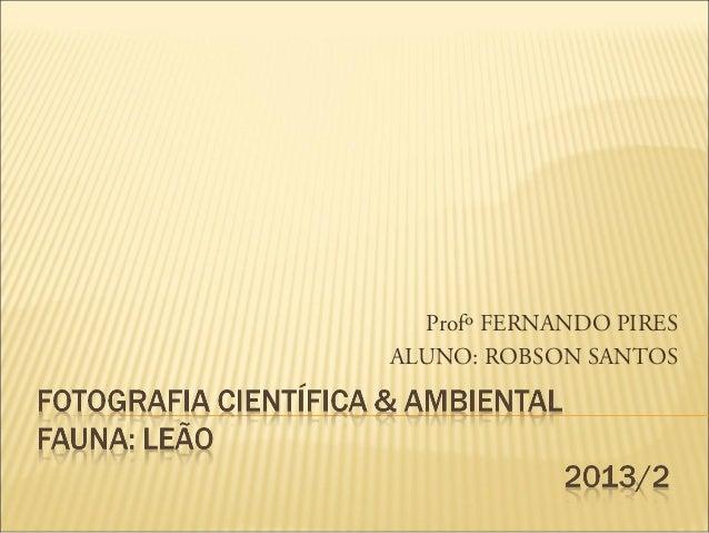 Profº FERNANDO PIRES ALUNO: ROBSON SANTOS