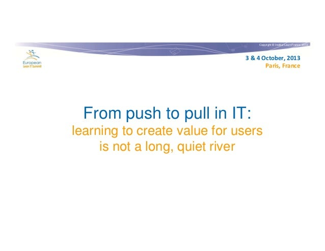 Copyright © Institut Lean France 2013  3 & 4 October, 2013 Paris, France  From push to pull in IT: learning to create valu...