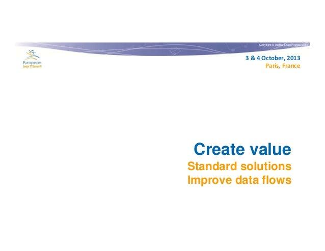 Copyright © Institut Lean France 2013  3 & 4 October, 2013 Paris, France  Create value Standard solutions Improve data flo...