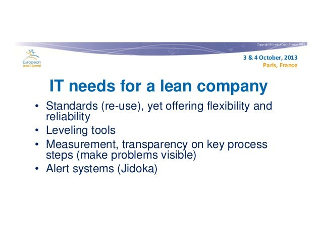 Copyright © Institut Lean France 2013  3 & 4 October, 2013 Paris, France  IT needs for a lean company • Standards (re-use)...