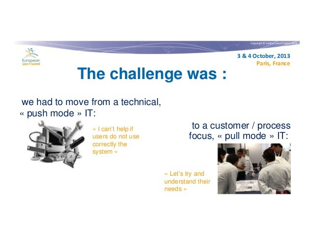 Copyright © Institut Lean France 2013  3 & 4 October, 2013 Paris, France  The challenge was : we had to move from a techni...