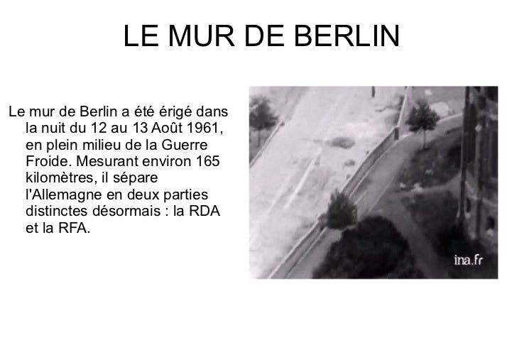 LE MUR DE BERLIN <ul>Le mur de Berlin a été érigé dans la nuit du 12 au 13 Août 1961, en plein milieu de la Guerre Froide....