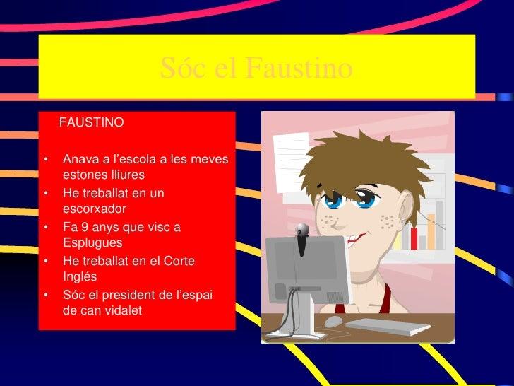 Sóc el Faustino     FAUSTINO  •   Anava a l'escola a les meves     estones lliures •   He treballat en un     escorxador •...