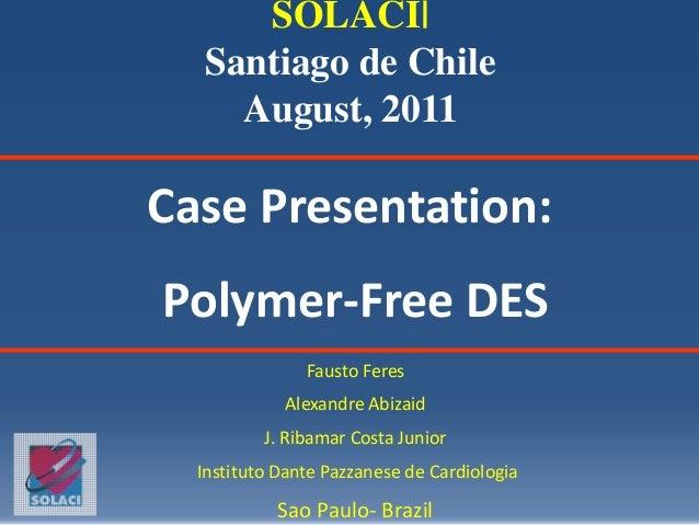 Case Presentation:Polymer-Free DESFausto FeresAlexandre AbizaidJ. Ribamar Costa JuniorInstituto Dante Pazzanese de Cardiol...