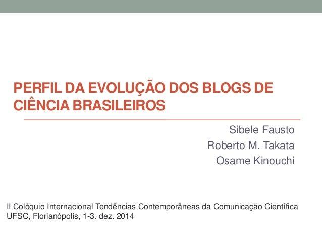 PERFIL DA EVOLUÇÃO DOS BLOGS DE CIÊNCIA BRASILEIROS  Sibele Fausto  Roberto M. Takata  Osame Kinouchi  II Colóquio Interna...