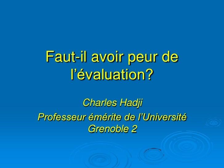 Faut-il avoir peur de    l'évaluation?         Charles HadjiProfesseur émérite de l'Université           Grenoble 2