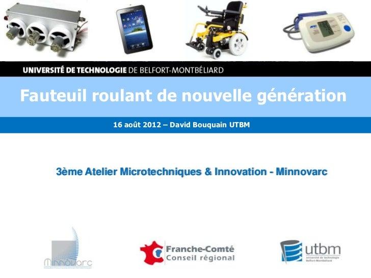 Fauteuil roulant de nouvelle génération               16 août 2012 – David Bouquain UTBM    3ème Atelier Microtechniques &...