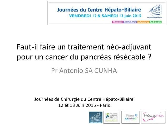 Faut-il faire un traitement néo-adjuvant pour un cancer du pancréas résécable ? Pr Antonio SA CUNHA Journées de Chirurgie ...