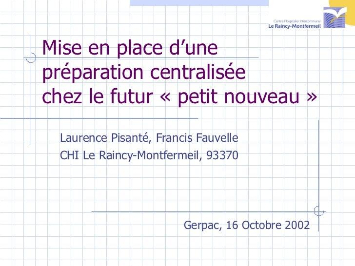 Mise en place d'une  préparation centralisée  chez le futur «petit nouveau» <ul><ul><li>Laurence Pisanté, Francis Fauvel...