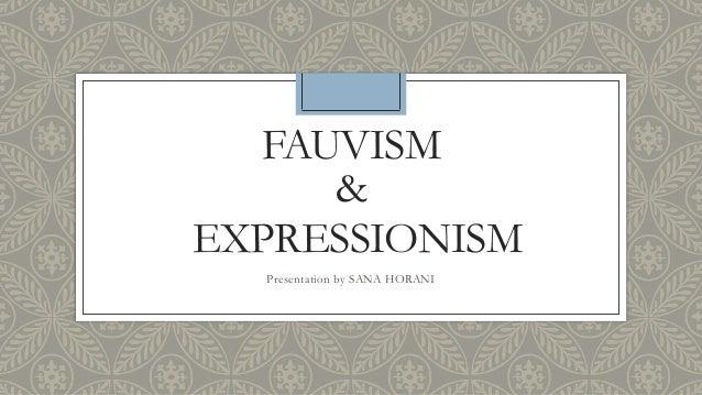 FAUVISM & EXPRESSIONISM Presentation by SANA HORANI