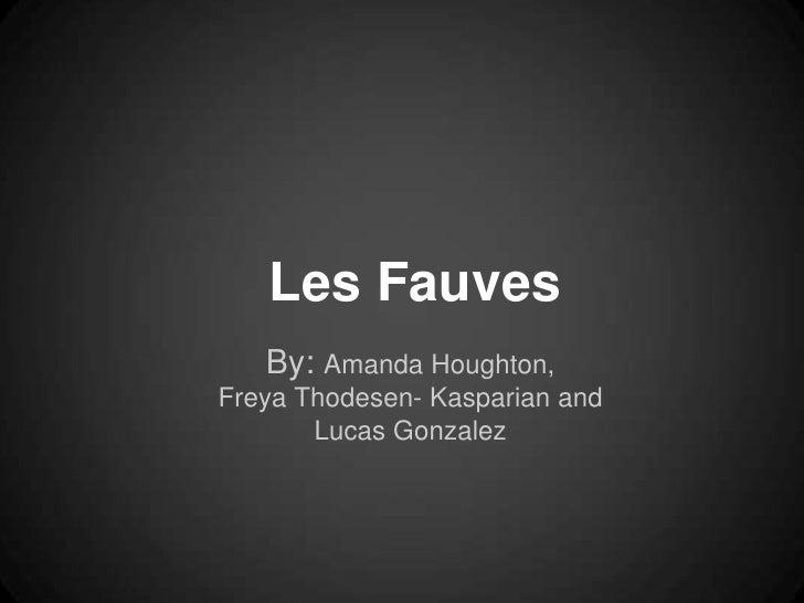 Les Fauves   By: Amanda Houghton,Freya Thodesen- Kasparian and       Lucas Gonzalez