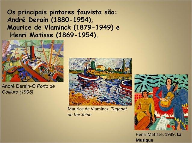 Os principais pintores fauvista são: André Derain (1880-1954), Maurice de Vlaminck (1879-1949) e Henri Matisse (1869-1954)...