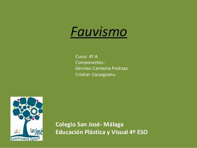 Fauvismo Curso 4º A Componentes: German Carmona Pedraza Cristian Cocargeanu Colegio San José- Málaga Educación Plástica y ...