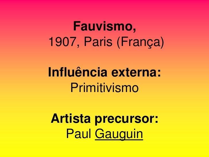Fauvismo,1907, Paris (França)Influência externa:    PrimitivismoArtista precursor:  Paul Gauguin