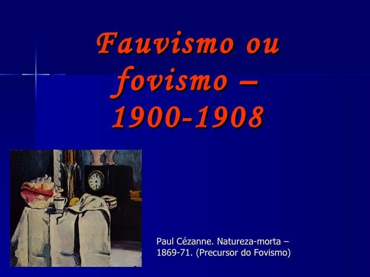 Fauvismo ou fovismo – 1900-1908 Paul Cézanne. Natureza-morta – 1869-71. (Precursor do Fovismo)