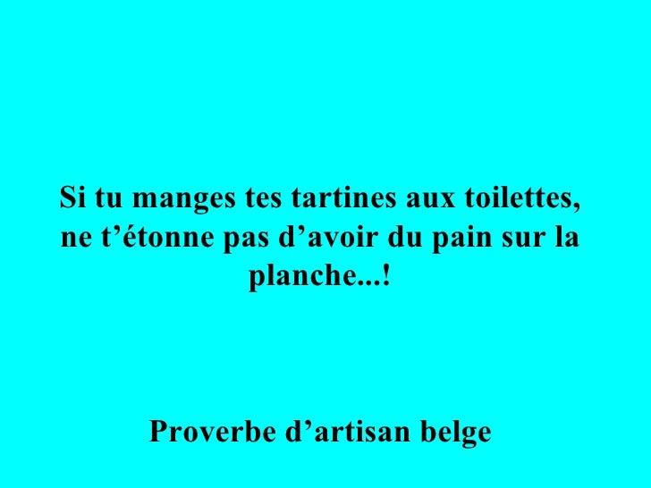 Si tu manges tes tartines aux toilettes, ne t'étonne pas d'avoir du pain sur la planche...! Proverbe d'artisan belge