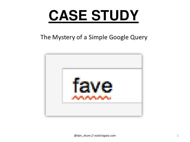 CASE STUDYThe Mystery of a Simple Google Query           @dan_shure // evolvingseo.com   1