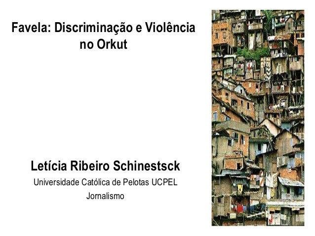 Favela: Discriminação e Violência            no Orkut   Letícia Ribeiro Schinestsck   Universidade Católica de Pelotas UCP...